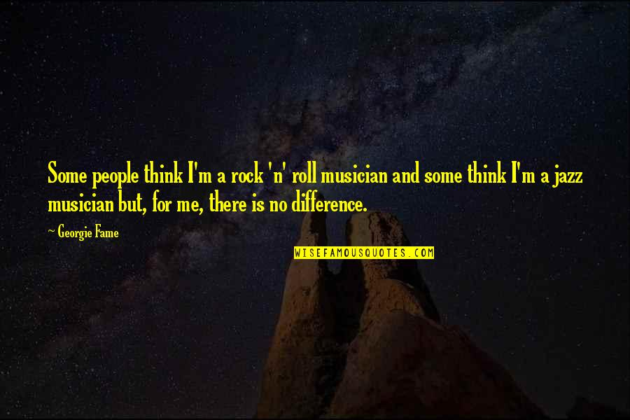 Best Musician Quotes By Georgie Fame: Some people think I'm a rock 'n' roll