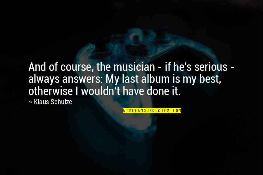 Best Musician Quotes By Klaus Schulze: And of course, the musician - if he's