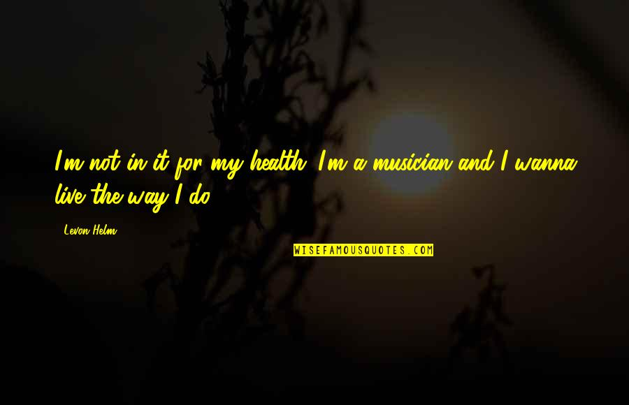 Best Musician Quotes By Levon Helm: I'm not in it for my health. I'm