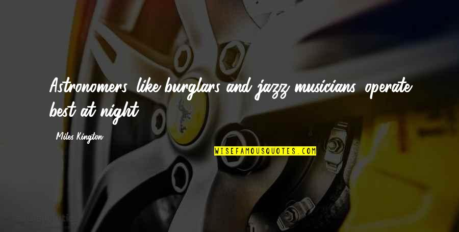 Best Musician Quotes By Miles Kington: Astronomers, like burglars and jazz musicians, operate best