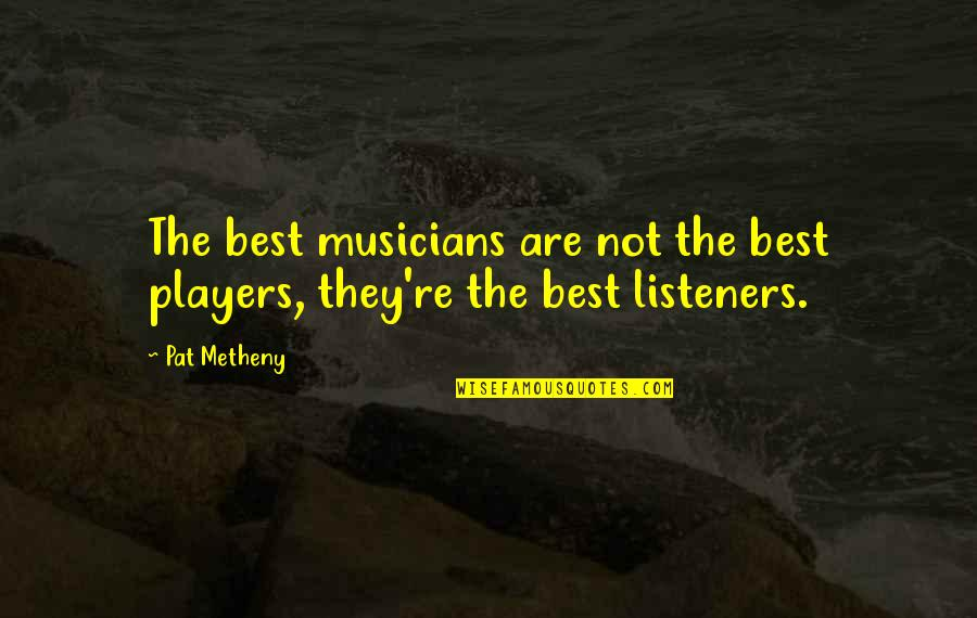 Best Musician Quotes By Pat Metheny: The best musicians are not the best players,