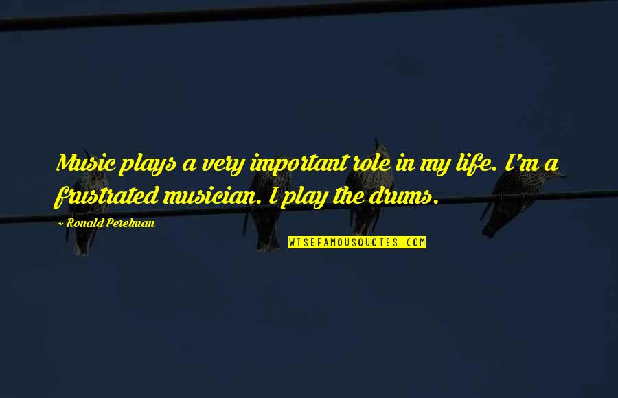 Best Musician Quotes By Ronald Perelman: Music plays a very important role in my