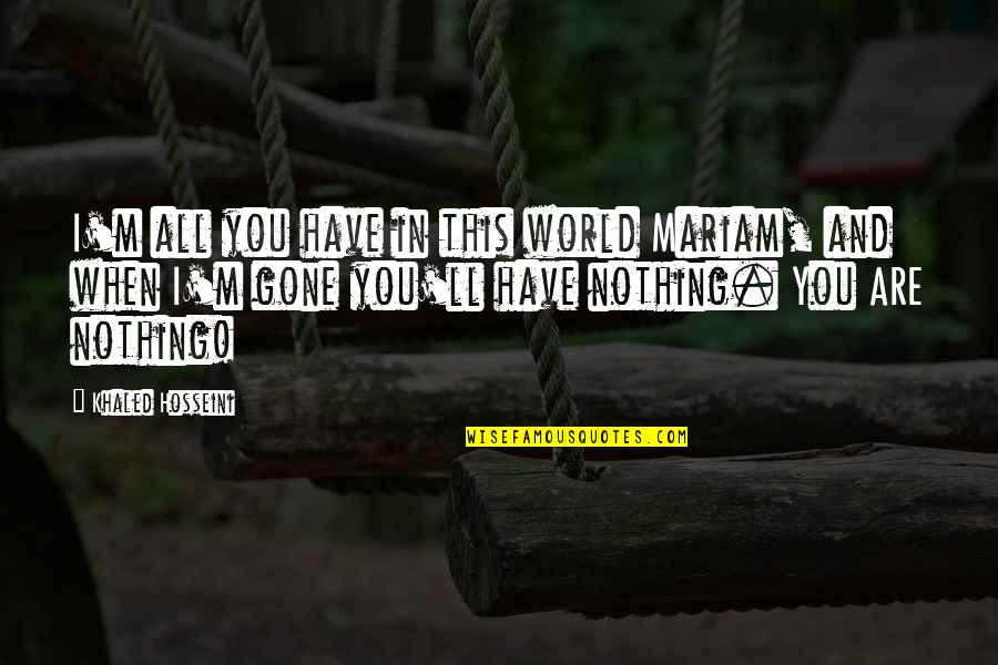 Best Nana Ever Quotes By Khaled Hosseini: I'm all you have in this world Mariam,