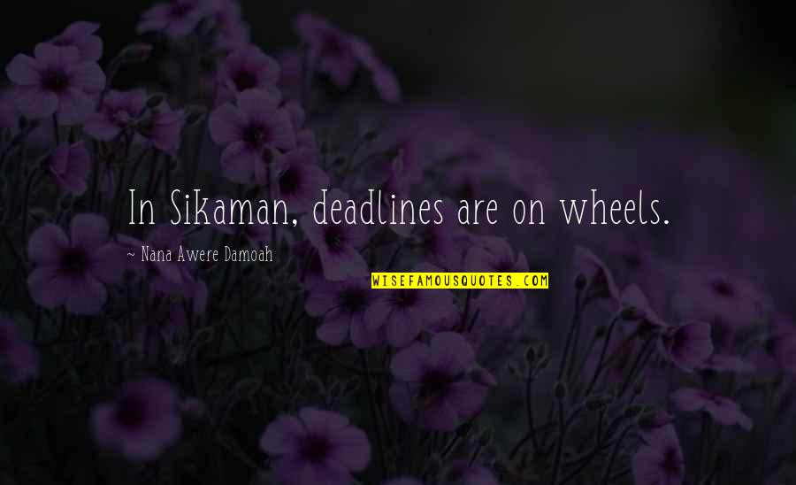 Best Nana Ever Quotes By Nana Awere Damoah: In Sikaman, deadlines are on wheels.