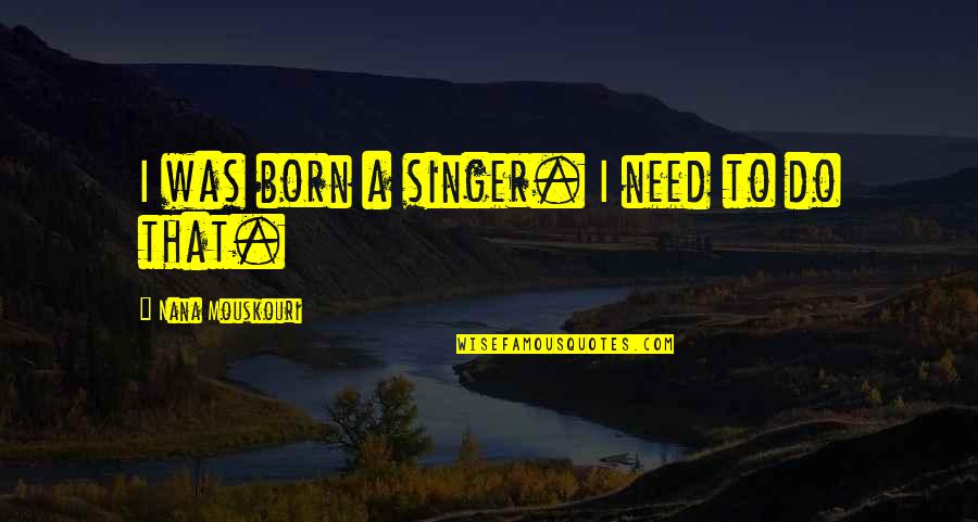 Best Nana Ever Quotes By Nana Mouskouri: I was born a singer. I need to
