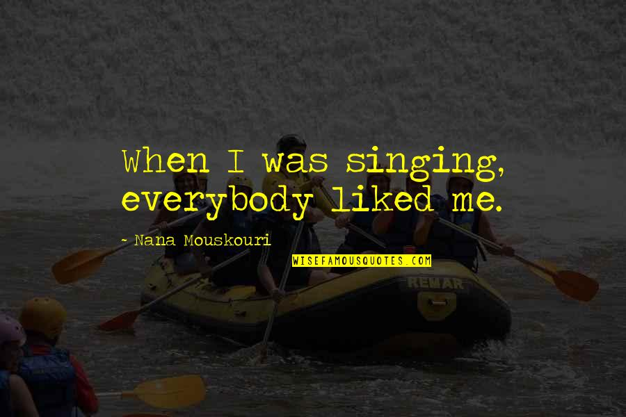 Best Nana Ever Quotes By Nana Mouskouri: When I was singing, everybody liked me.