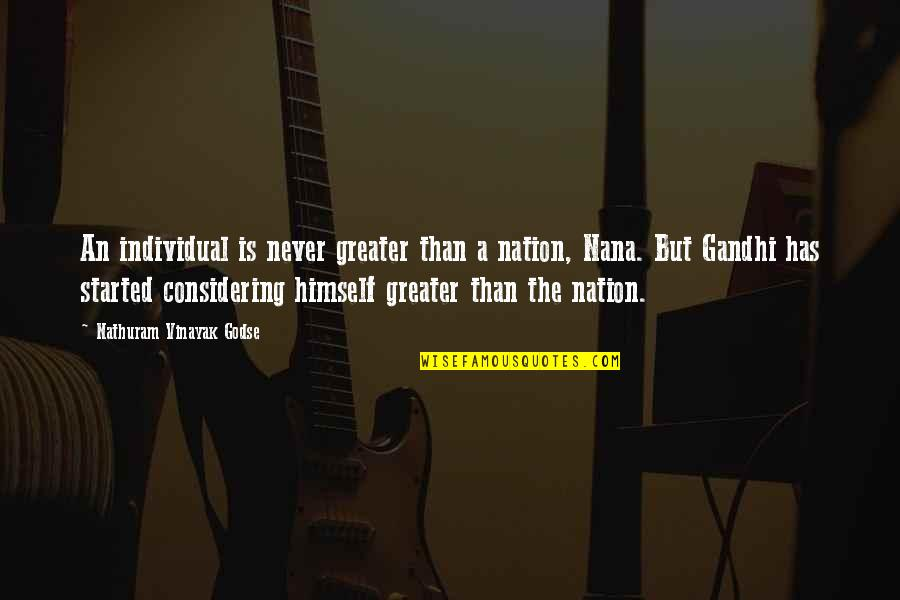 Best Nana Ever Quotes By Nathuram Vinayak Godse: An individual is never greater than a nation,
