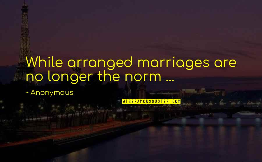 Best Norm Quotes By Anonymous: While arranged marriages are no longer the norm