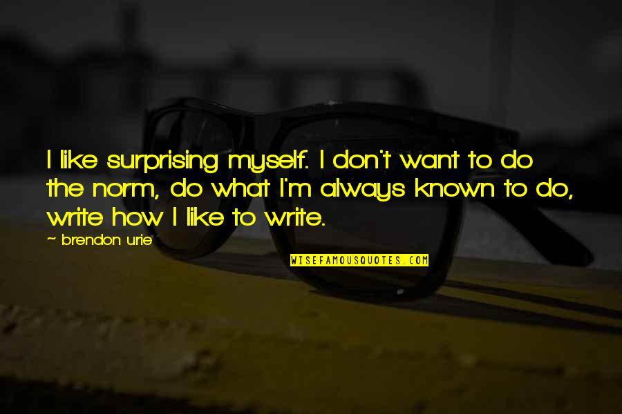 Best Norm Quotes By Brendon Urie: I like surprising myself. I don't want to