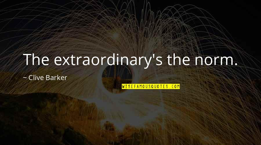 Best Norm Quotes By Clive Barker: The extraordinary's the norm.