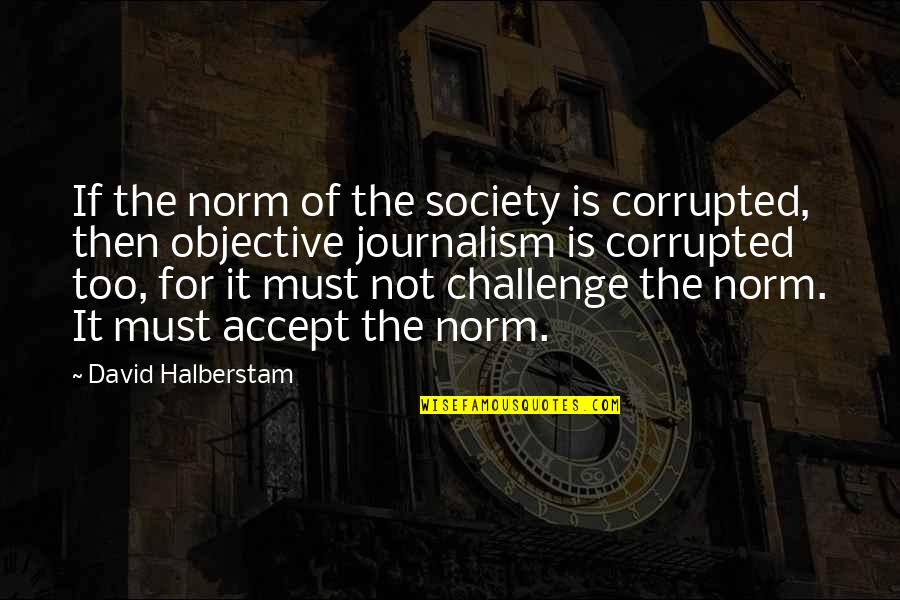 Best Norm Quotes By David Halberstam: If the norm of the society is corrupted,