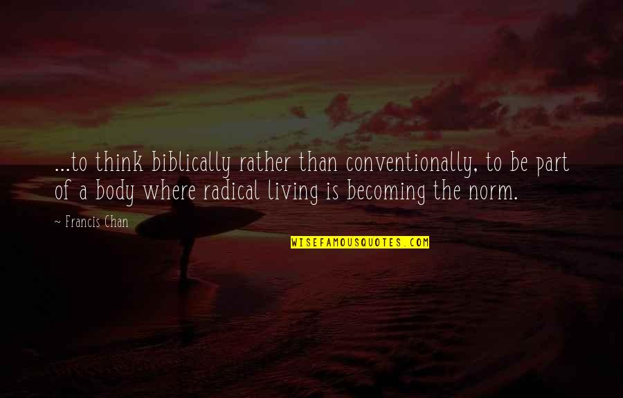 Best Norm Quotes By Francis Chan: ...to think biblically rather than conventionally, to be