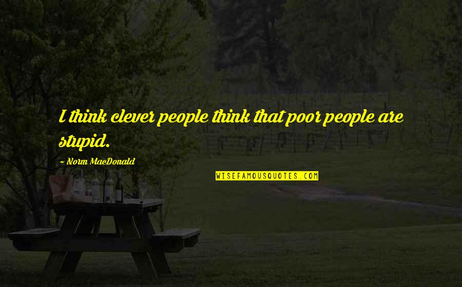 Best Norm Quotes By Norm MacDonald: I think clever people think that poor people