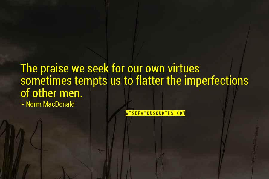 Best Norm Quotes By Norm MacDonald: The praise we seek for our own virtues