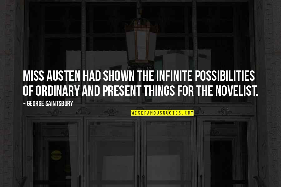 Best Novelist Quotes By George Saintsbury: Miss Austen had shown the infinite possibilities of