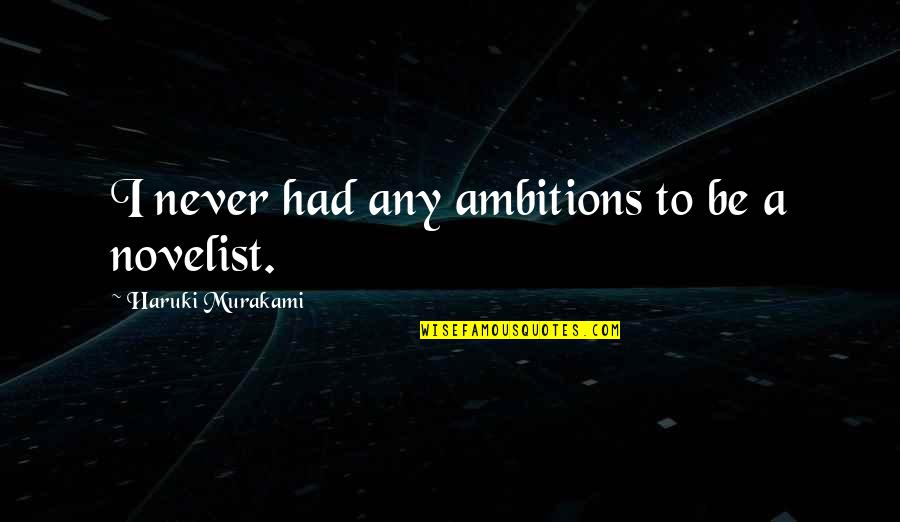 Best Novelist Quotes By Haruki Murakami: I never had any ambitions to be a
