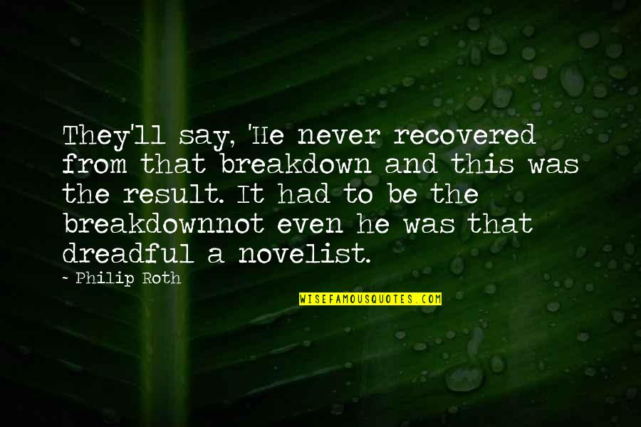 Best Novelist Quotes By Philip Roth: They'll say, 'He never recovered from that breakdown
