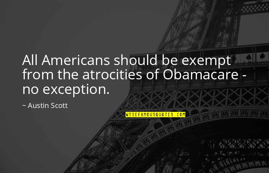 Best Obamacare Quotes By Austin Scott: All Americans should be exempt from the atrocities