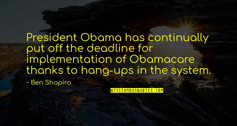 Best Obamacare Quotes By Ben Shapiro: President Obama has continually put off the deadline