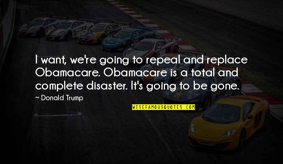 Best Obamacare Quotes By Donald Trump: I want, we're going to repeal and replace