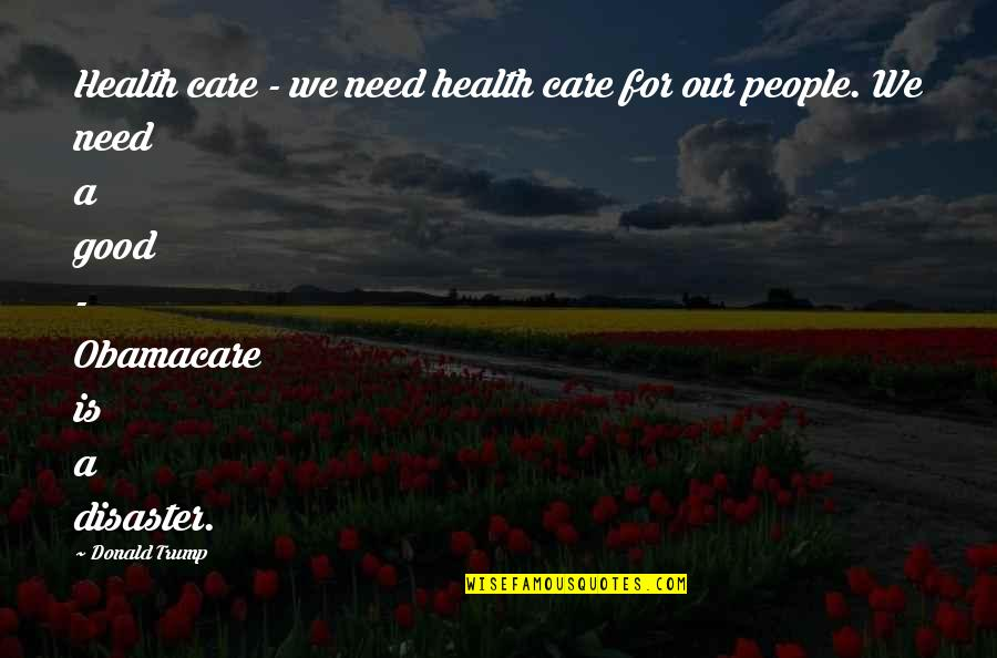Best Obamacare Quotes By Donald Trump: Health care - we need health care for