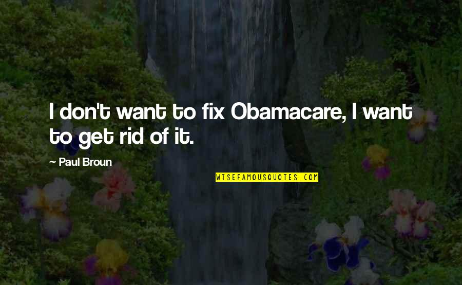 Best Obamacare Quotes By Paul Broun: I don't want to fix Obamacare, I want