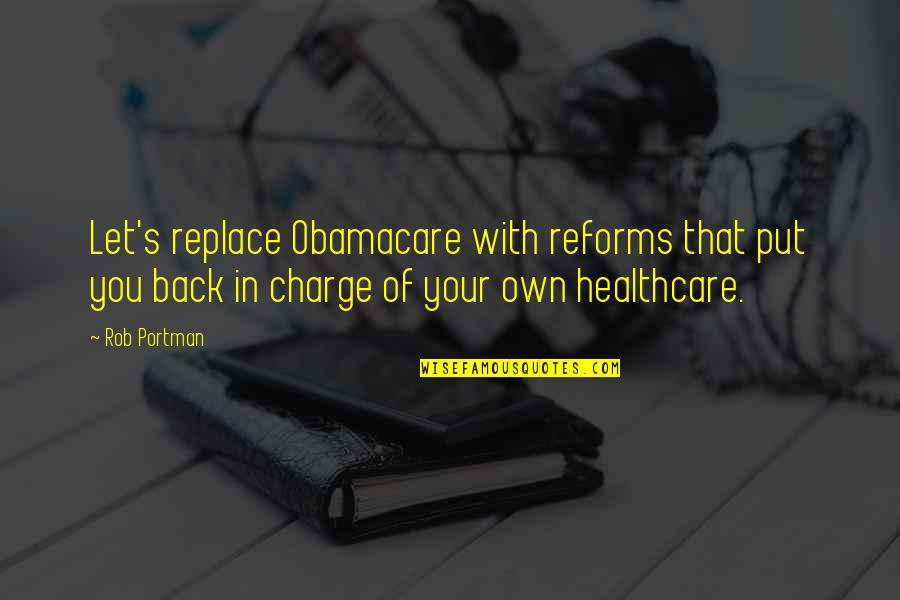 Best Obamacare Quotes By Rob Portman: Let's replace Obamacare with reforms that put you