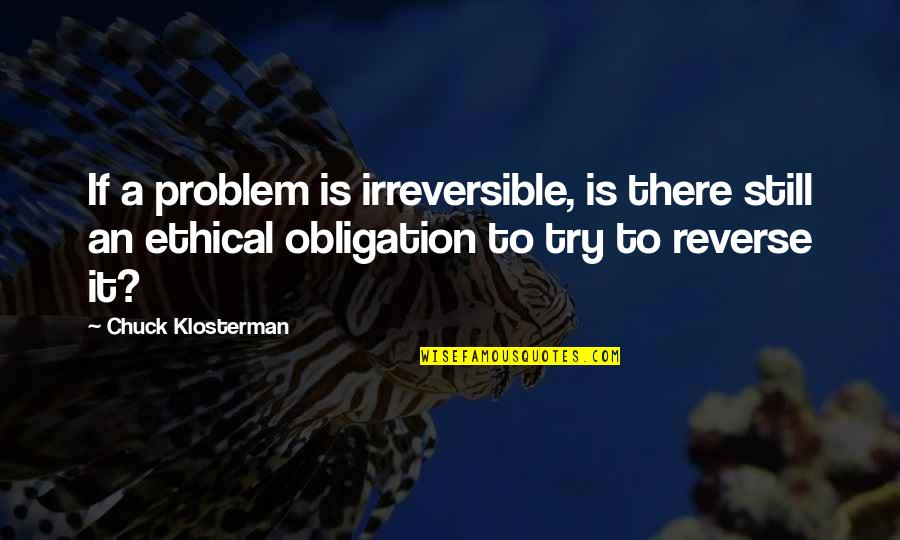 Best Obligation Quotes By Chuck Klosterman: If a problem is irreversible, is there still