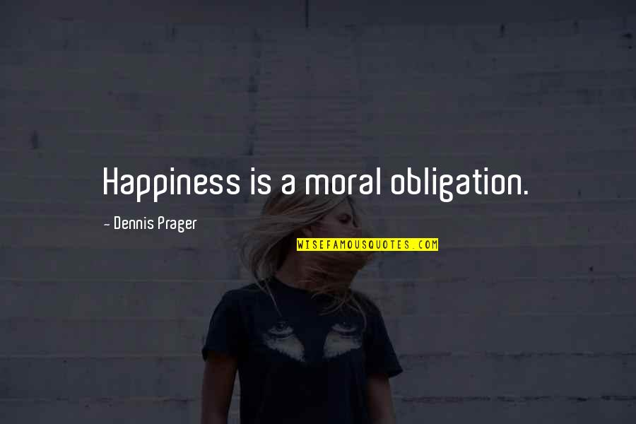 Best Obligation Quotes By Dennis Prager: Happiness is a moral obligation.