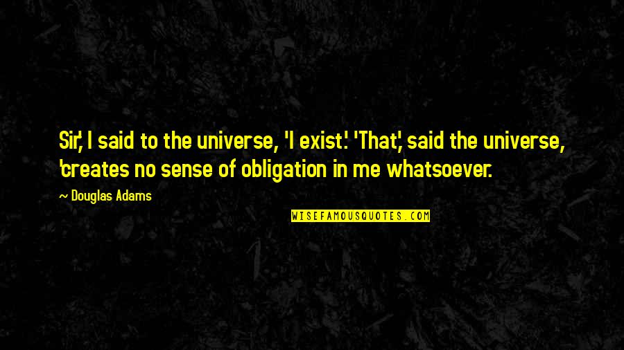 Best Obligation Quotes By Douglas Adams: Sir,' I said to the universe, 'I exist.'