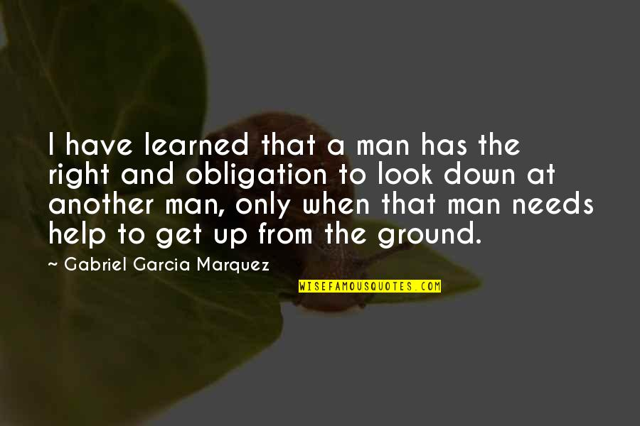 Best Obligation Quotes By Gabriel Garcia Marquez: I have learned that a man has the