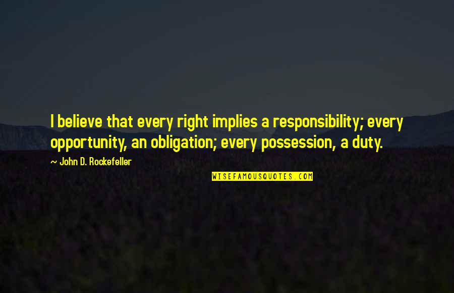 Best Obligation Quotes By John D. Rockefeller: I believe that every right implies a responsibility;
