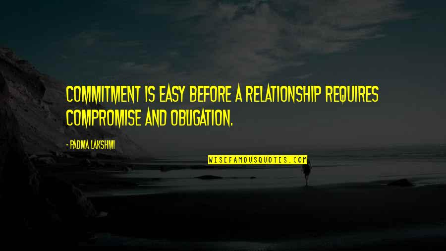 Best Obligation Quotes By Padma Lakshmi: Commitment is easy before a relationship requires compromise