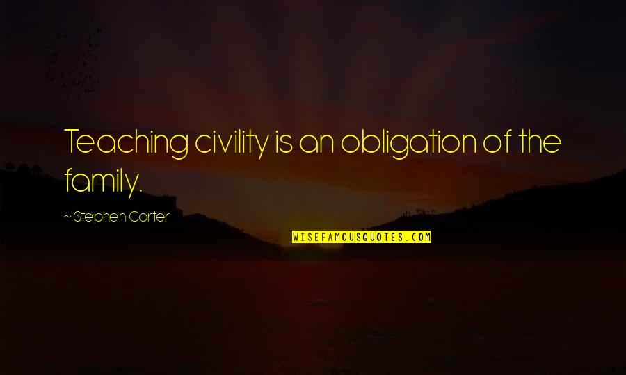 Best Obligation Quotes By Stephen Carter: Teaching civility is an obligation of the family.