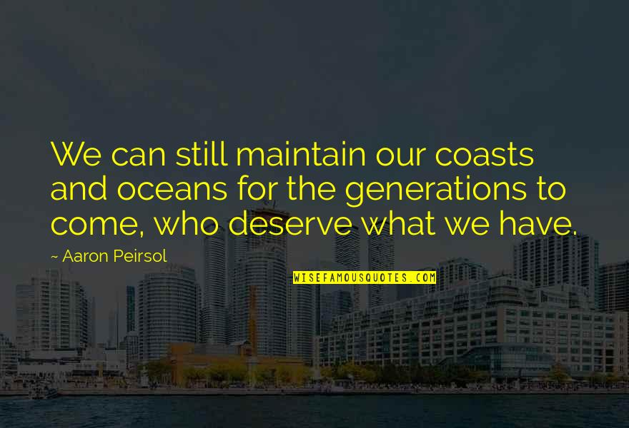 Best Oceans Quotes By Aaron Peirsol: We can still maintain our coasts and oceans