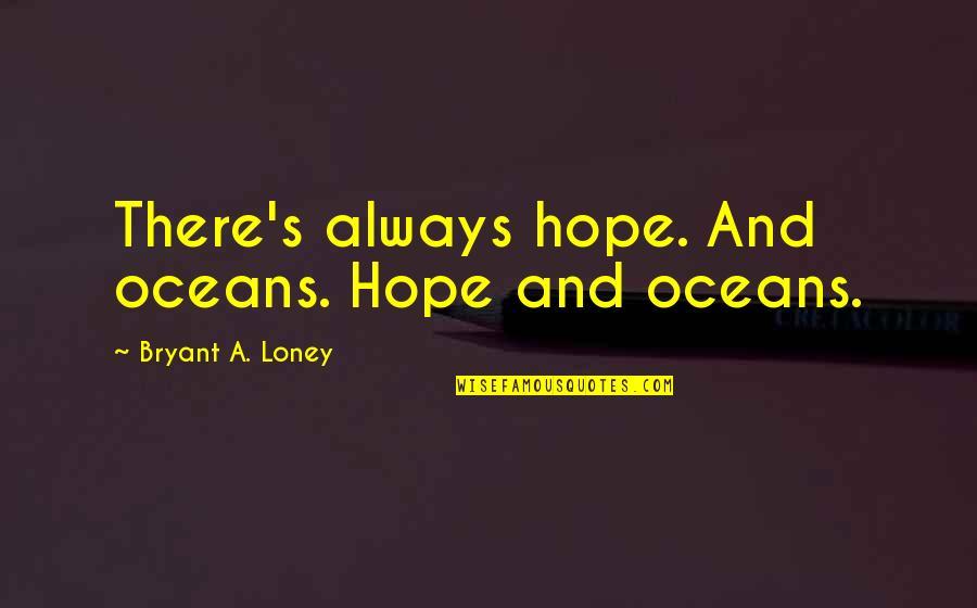 Best Oceans Quotes By Bryant A. Loney: There's always hope. And oceans. Hope and oceans.