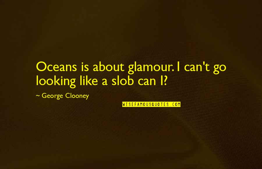 Best Oceans Quotes By George Clooney: Oceans is about glamour. I can't go looking