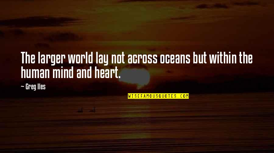 Best Oceans Quotes By Greg Iles: The larger world lay not across oceans but