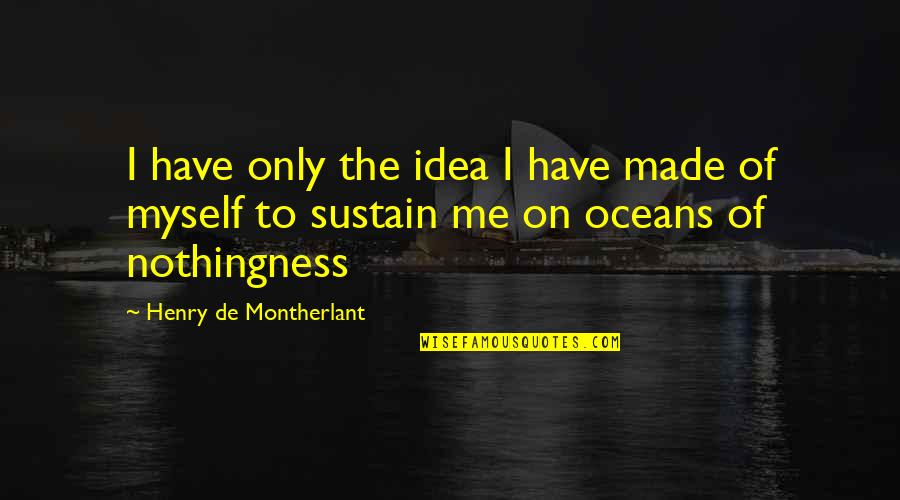 Best Oceans Quotes By Henry De Montherlant: I have only the idea I have made