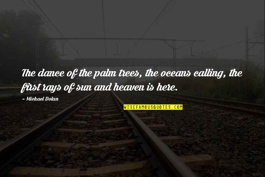 Best Oceans Quotes By Michael Dolan: The dance of the palm trees, the oceans