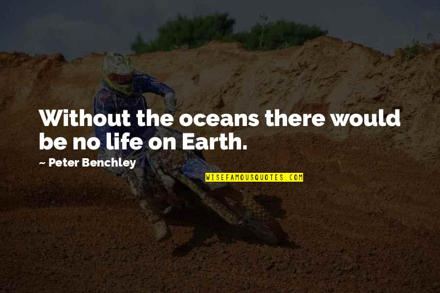 Best Oceans Quotes By Peter Benchley: Without the oceans there would be no life