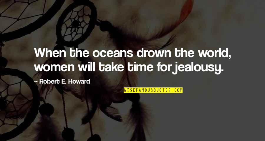 Best Oceans Quotes By Robert E. Howard: When the oceans drown the world, women will