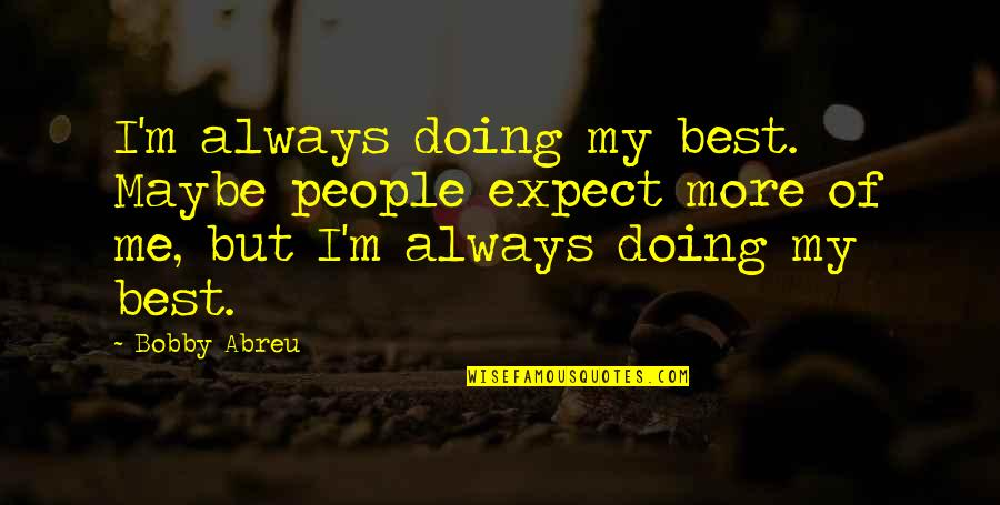 Best Of Me Quotes By Bobby Abreu: I'm always doing my best. Maybe people expect