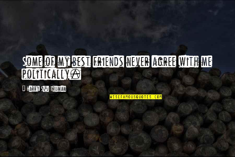 Best Of Me Quotes By Harry S. Truman: Some of my best friends never agree with