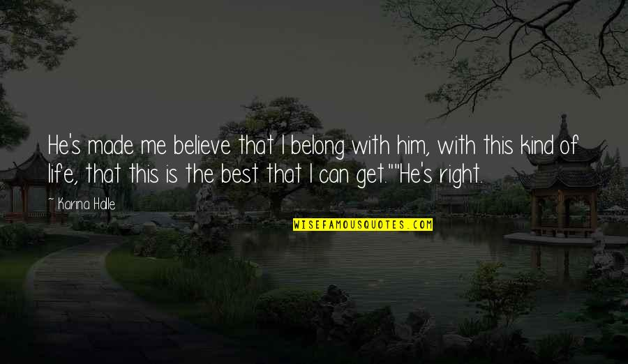 Best Of Me Quotes By Karina Halle: He's made me believe that I belong with