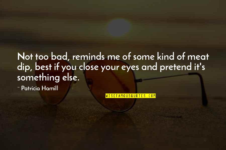 Best Of Me Quotes By Patricia Hamill: Not too bad, reminds me of some kind