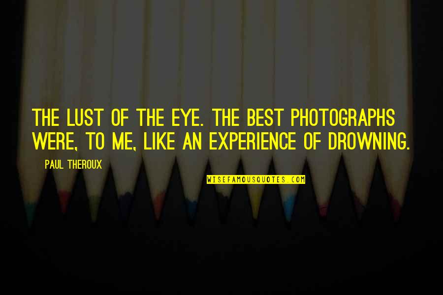 Best Of Me Quotes By Paul Theroux: The lust of the eye. The best photographs