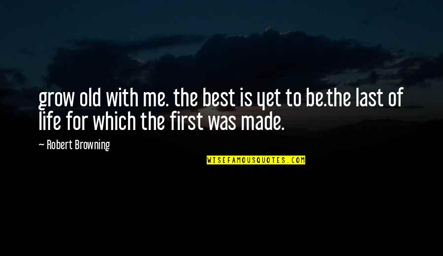 Best Of Me Quotes By Robert Browning: grow old with me. the best is yet