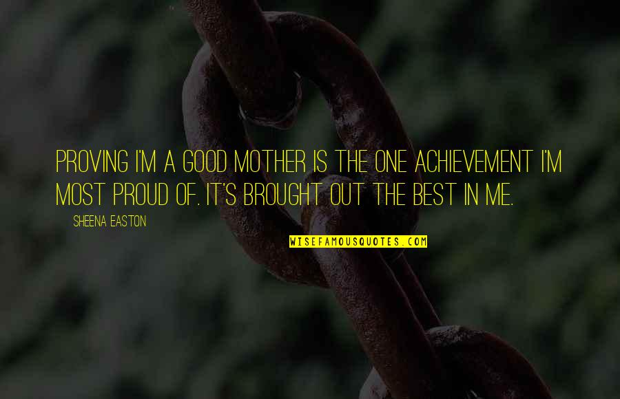 Best Of Me Quotes By Sheena Easton: Proving I'm a good mother is the one