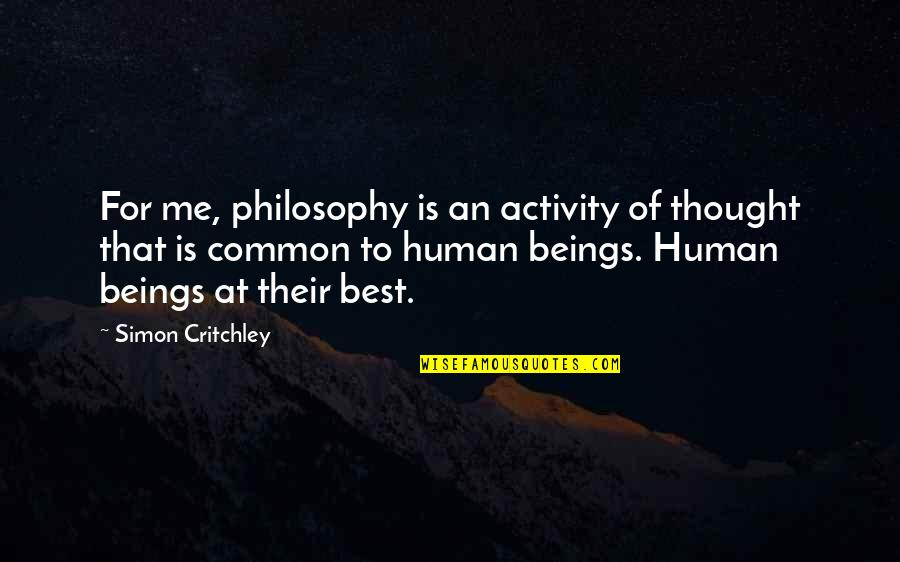 Best Of Me Quotes By Simon Critchley: For me, philosophy is an activity of thought